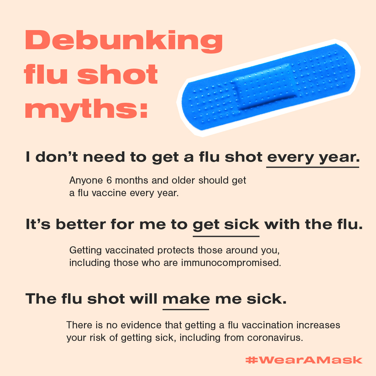Debunking flu shot myths: I don't need to get a flu shot every year. Anyone 6 months and older should get a fly vaccine every year. It's better for me to get sick with the flu. Getitng vaccinated protects those around you, including those who are immunocompromised. The flu shot will make me sick. There is no evidence that getting a flu vaccination increases your risk of getting sick, including from coronavirus. #WearAMask